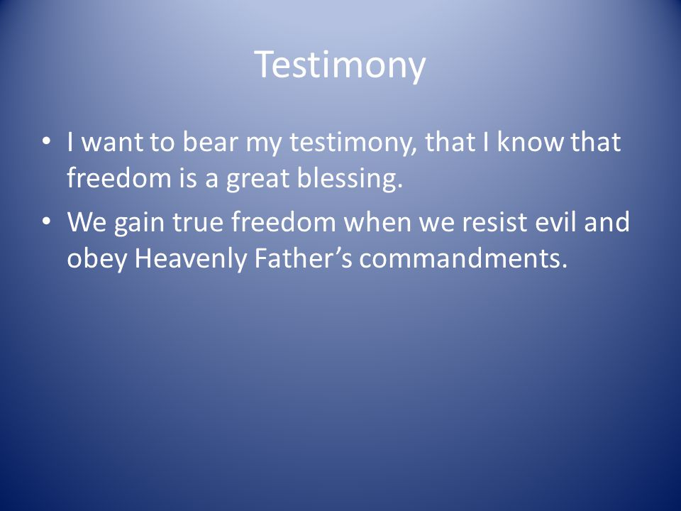 Testimony I want to bear my testimony, that I know that freedom is a great blessing. We gain true freedom when we resist evil and obey Heavenly Father