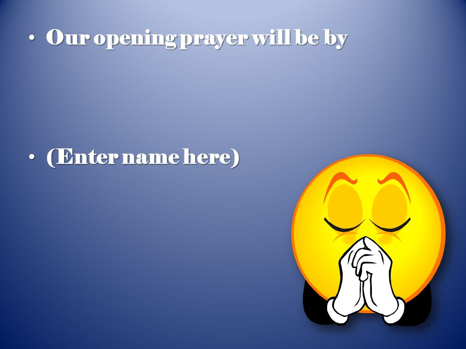 Our opening prayer will be by Our opening prayer will be by (Enter name here) (Enter name here)