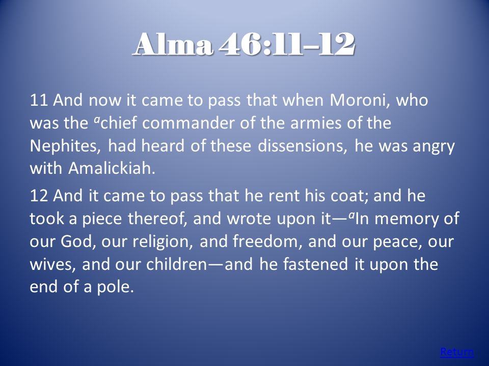 Alma 46:11–12 11 And now it came to pass that when Moroni, who was the a chief commander of the armies of the Nephites, had heard of these dissensions, he was angry with Amalickiah.
