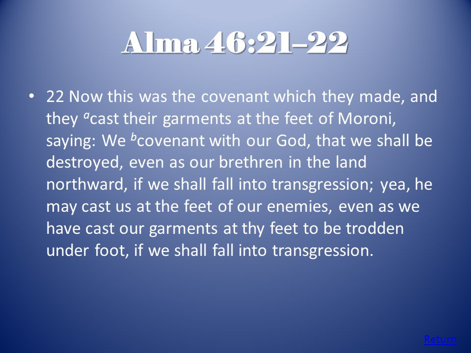 Alma 46:21–22 22 Now this was the covenant which they made, and they a cast their garments at the feet of Moroni, saying: We b covenant with our God, that we shall be destroyed, even as our brethren in the land northward, if we shall fall into transgression; yea, he may cast us at the feet of our enemies, even as we have cast our garments at thy feet to be trodden under foot, if we shall fall into transgression.