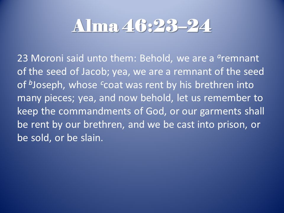 Alma 46:23–24 23 Moroni said unto them: Behold, we are a a remnant of the seed of Jacob; yea, we are a remnant of the seed of b Joseph, whose c coat was rent by his brethren into many pieces; yea, and now behold, let us remember to keep the commandments of God, or our garments shall be rent by our brethren, and we be cast into prison, or be sold, or be slain.
