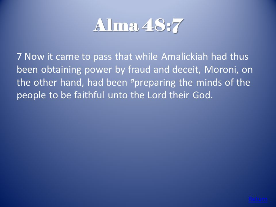 Alma 48:7 7 Now it came to pass that while Amalickiah had thus been obtaining power by fraud and deceit, Moroni, on the other hand, had been a preparing the minds of the people to be faithful unto the Lord their God.