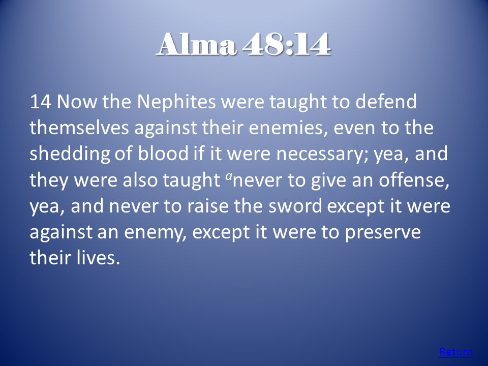 Alma 48:14 14 Now the Nephites were taught to defend themselves against their enemies, even to the shedding of blood if it were necessary; yea, and they were also taught a never to give an offense, yea, and never to raise the sword except it were against an enemy, except it were to preserve their lives.