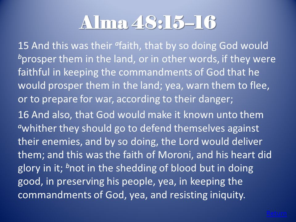 Alma 48:15–16 15 And this was their a faith, that by so doing God would b prosper them in the land, or in other words, if they were faithful in keepin