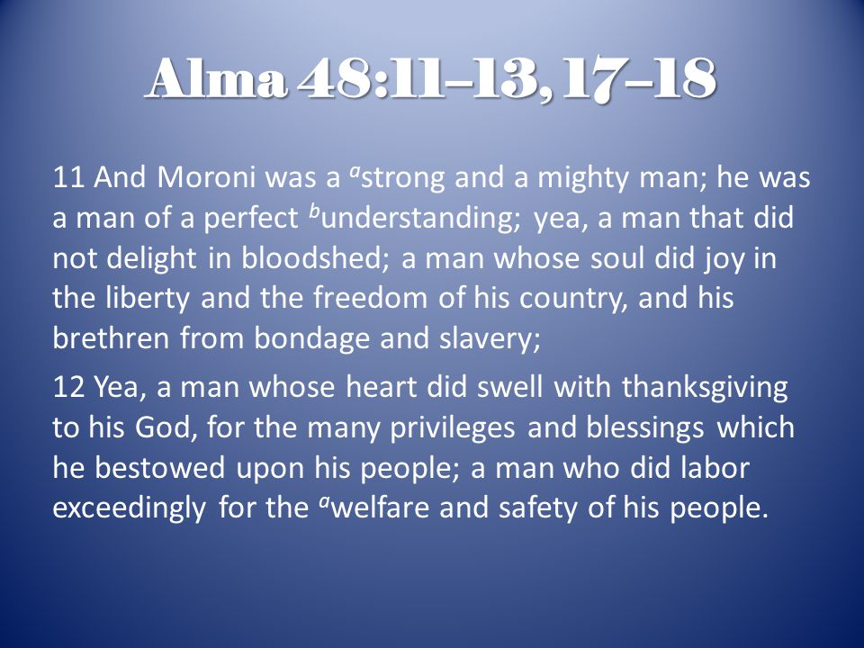 Alma 48:11–13, 17–18 11 And Moroni was a a strong and a mighty man; he was a man of a perfect b understanding; yea, a man that did not delight in bloodshed; a man whose soul did joy in the liberty and the freedom of his country, and his brethren from bondage and slavery; 12 Yea, a man whose heart did swell with thanksgiving to his God, for the many privileges and blessings which he bestowed upon his people; a man who did labor exceedingly for the a welfare and safety of his people.