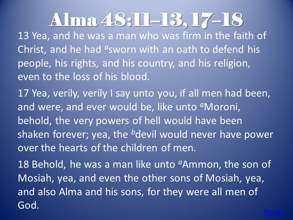Alma 48:11–13, 17–18 13 Yea, and he was a man who was firm in the faith of Christ, and he had a sworn with an oath to defend his people, his rights, a