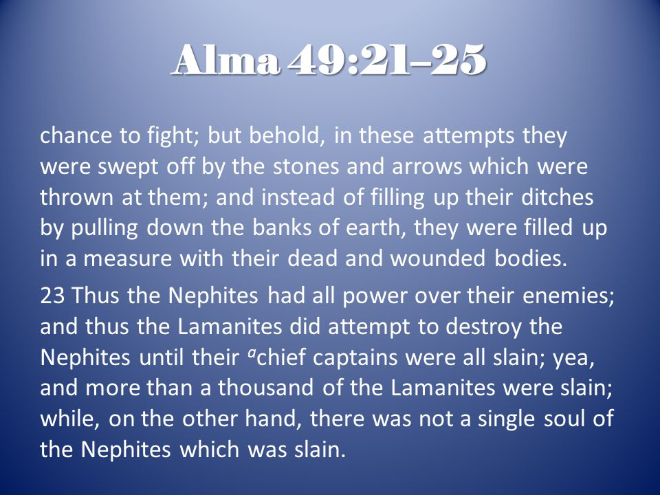 Alma 49:21–25 chance to fight; but behold, in these attempts they were swept off by the stones and arrows which were thrown at them; and instead of fi