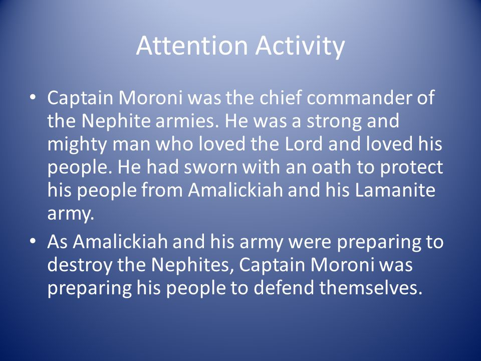Attention Activity Captain Moroni was the chief commander of the Nephite armies. He was a strong and mighty man who loved the Lord and loved his peopl