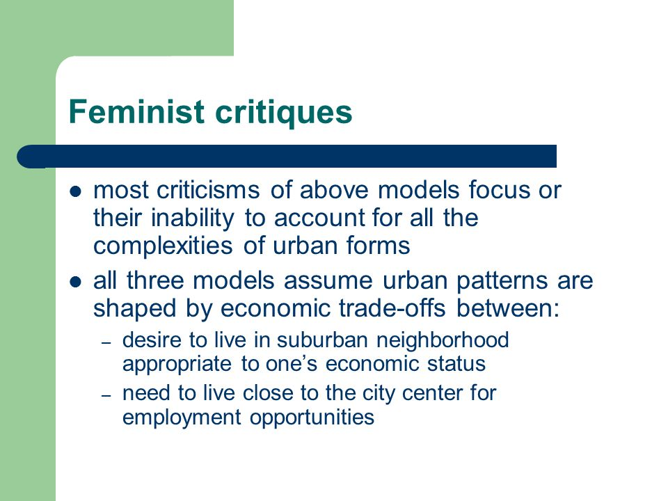 Feminist critiques most criticisms of above models focus or their inability to account for all the complexities of urban forms all three models assume