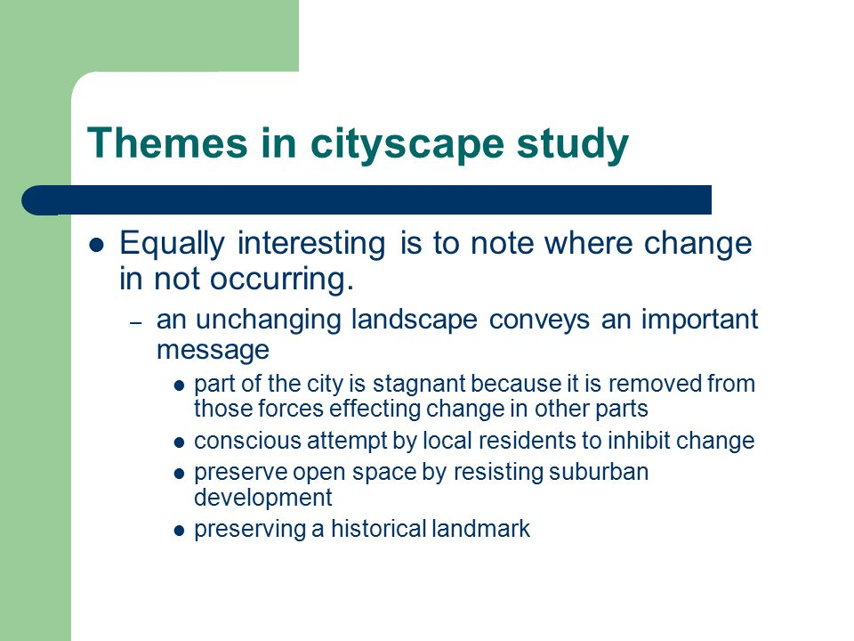 Themes in cityscape study Equally interesting is to note where change in not occurring. – an unchanging landscape conveys an important message part of
