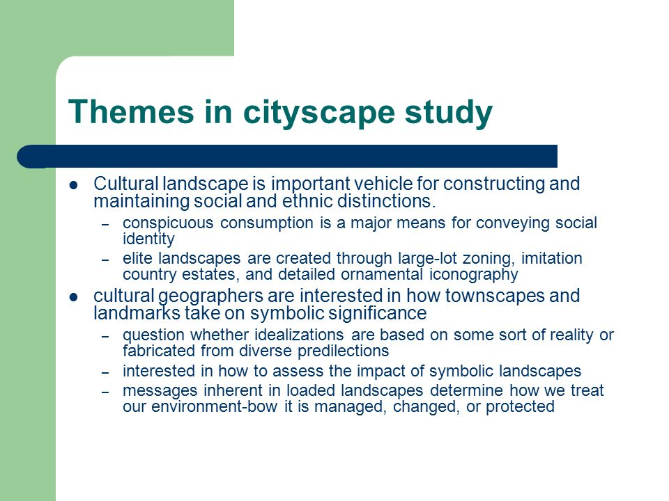 Themes in cityscape study Cultural landscape is important vehicle for constructing and maintaining social and ethnic distinctions. – conspicuous consu