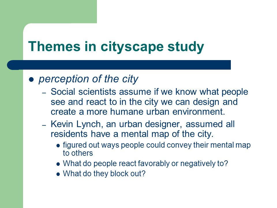 Themes in cityscape study perception of the city – Social scientists assume if we know what people see and react to in the city we can design and crea