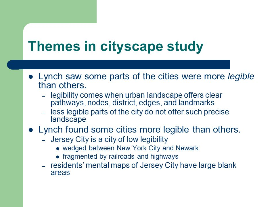Themes in cityscape study Lynch saw some parts of the cities were more legible than others. – legibility comes when urban landscape offers clear pathw