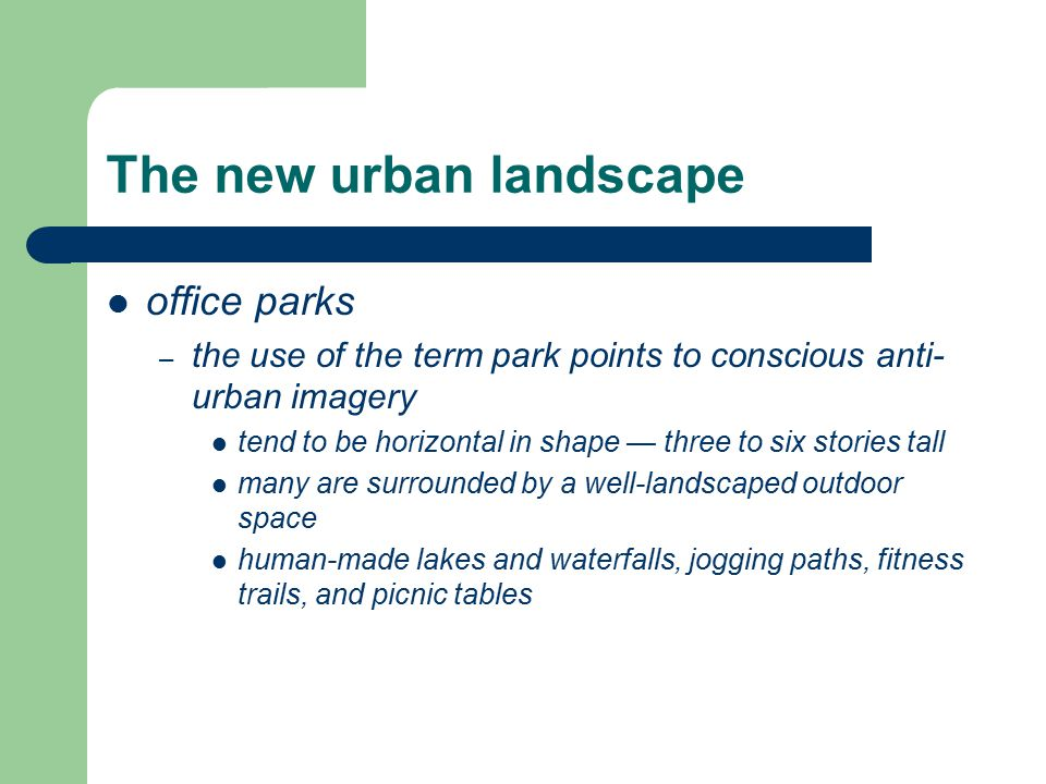 The new urban landscape office parks – the use of the term park points to conscious anti- urban imagery tend to be horizontal in shape — three to six