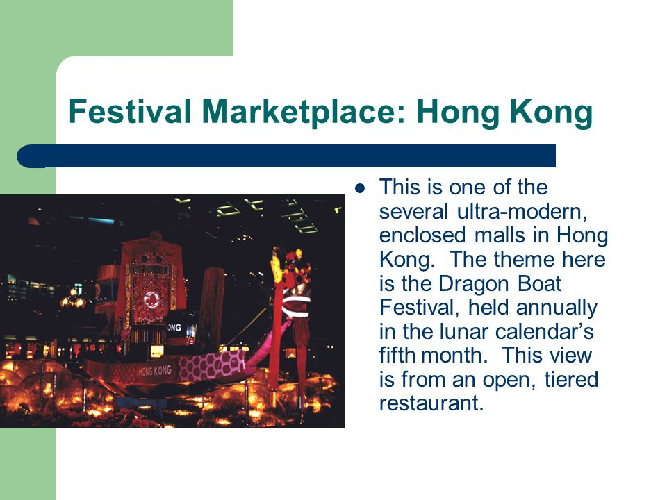 Festival Marketplace: Hong Kong This is one of the several ultra-modern, enclosed malls in Hong Kong. The theme here is the Dragon Boat Festival, held
