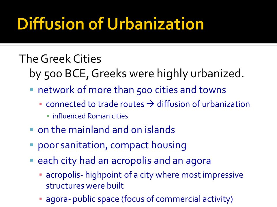 The Greek Cities by 500 BCE, Greeks were highly urbanized.  network of more than 500 cities and towns ▪ connected to trade routes  diffusion of urba