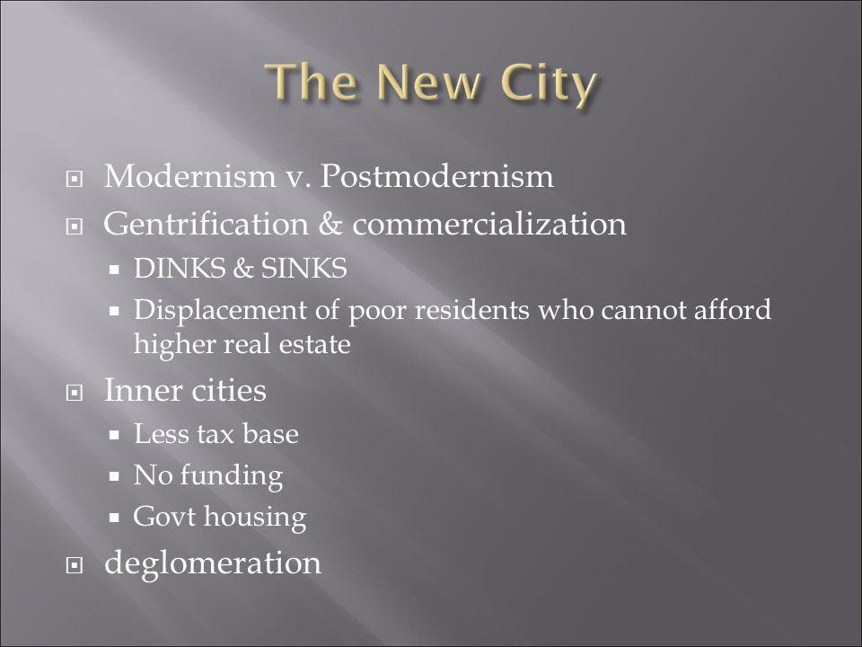  Modernism v. Postmodernism  Gentrification & commercialization  DINKS & SINKS  Displacement of poor residents who cannot afford higher real estat