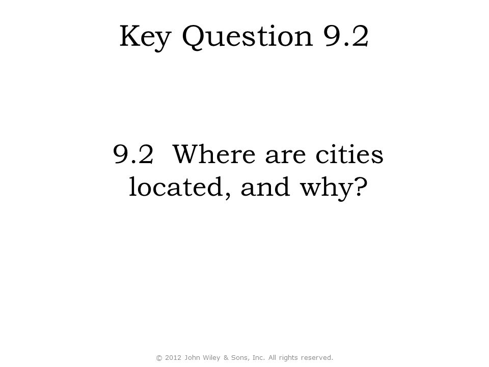 © 2012 John Wiley & Sons, Inc. All rights reserved. Key Question 9.2 9.2 Where are cities located, and why?
