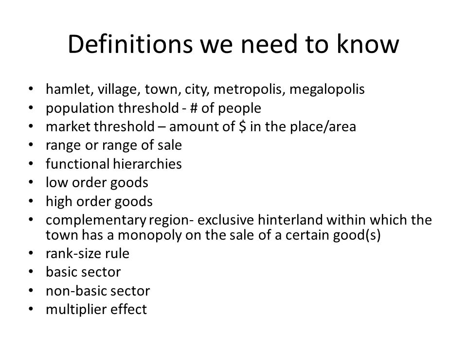 Definitions we need to know hamlet, village, town, city, metropolis, megalopolis population threshold - # of people market threshold – amount of $ in