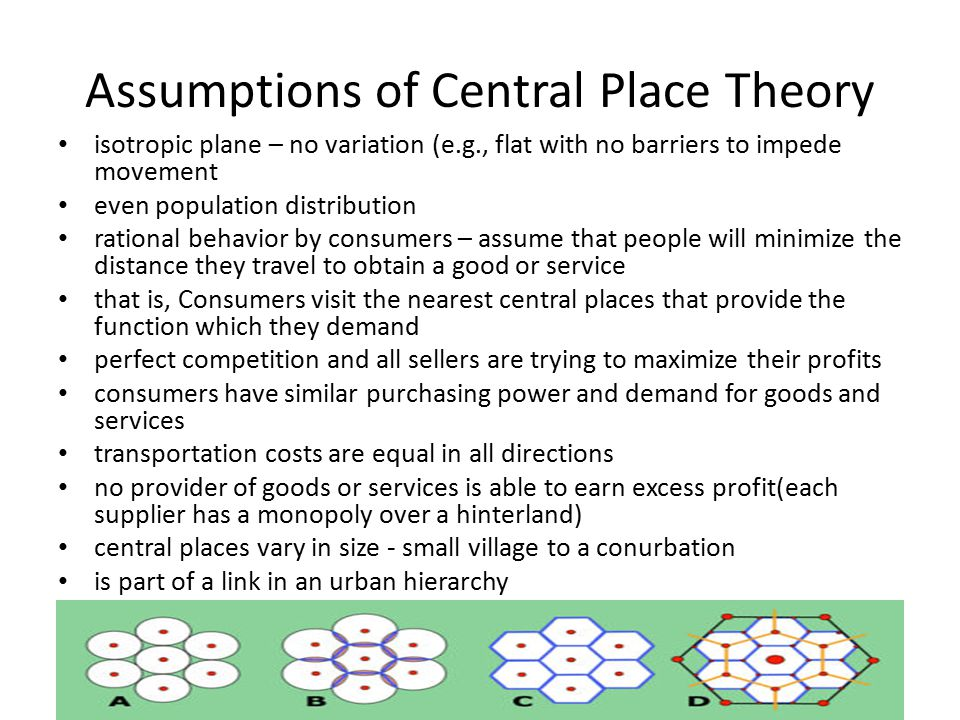 Assumptions of Central Place Theory isotropic plane – no variation (e.g., flat with no barriers to impede movement even population distribution ration