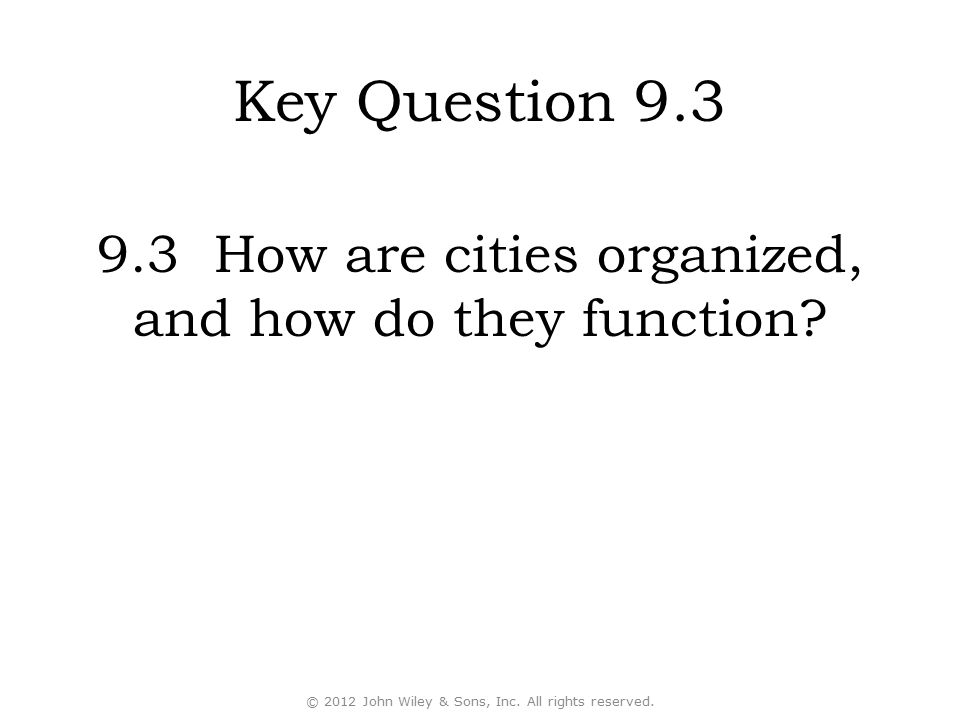 Key Question 9.3 9.3 How are cities organized, and how do they function? © 2012 John Wiley & Sons, Inc. All rights reserved.