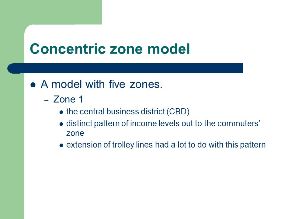 Concentric zone model A model with five zones. – Zone 1 the central business district (CBD) distinct pattern of income levels out to the commuters' zo