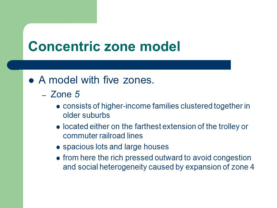 Concentric zone model A model with five zones. – Zone 5 consists of higher-income families clustered together in older suburbs located either on the f