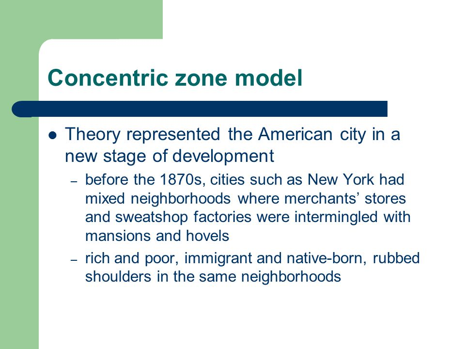 Concentric zone model Theory represented the American city in a new stage of development – before the 1870s, cities such as New York had mixed neighbo