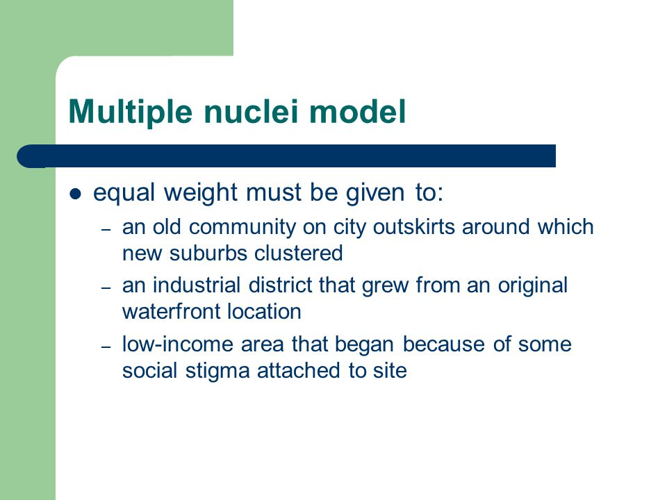 Multiple nuclei model equal weight must be given to: – an old community on city outskirts around which new suburbs clustered – an industrial district