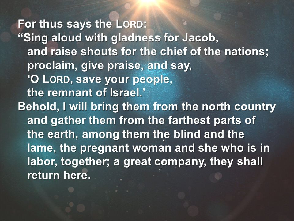 "For thus says the L ORD : ""Sing aloud with gladness for Jacob, and raise shouts for the chief of the nations; proclaim, give praise, and say, 'O L ORD"