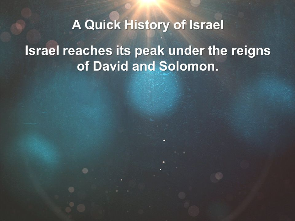 Israel reaches its peak under the reigns of David and Solomon.