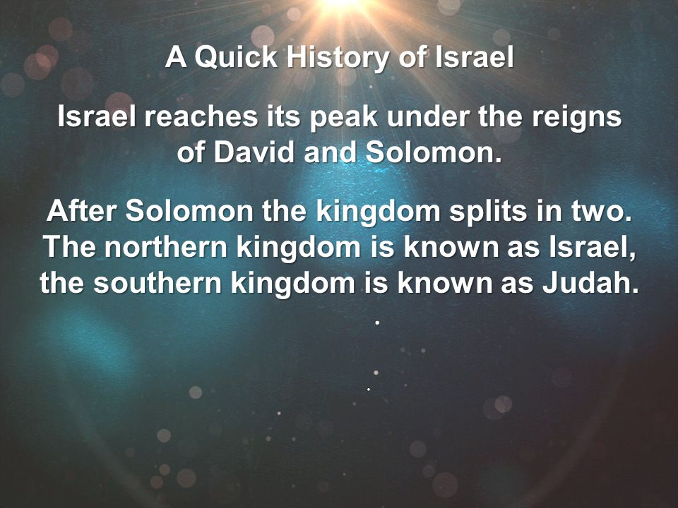 A Quick History of Israel Israel reaches its peak under the reigns of David and Solomon. After Solomon the kingdom splits in two. The northern kingdom