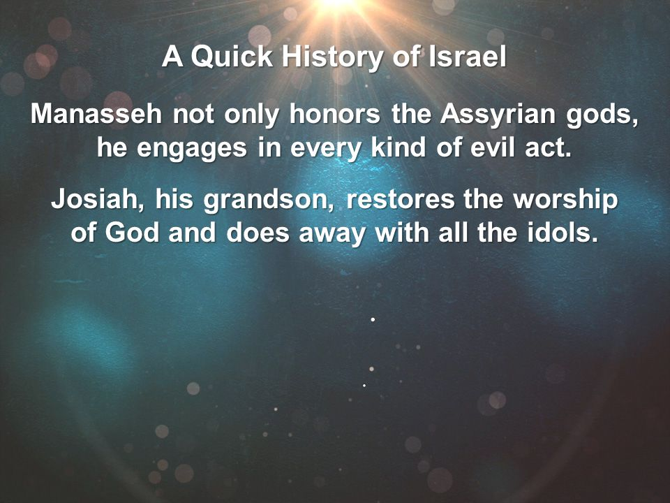A Quick History of Israel Manasseh not only honors the Assyrian gods, he engages in every kind of evil act. Josiah, his grandson, restores the worship