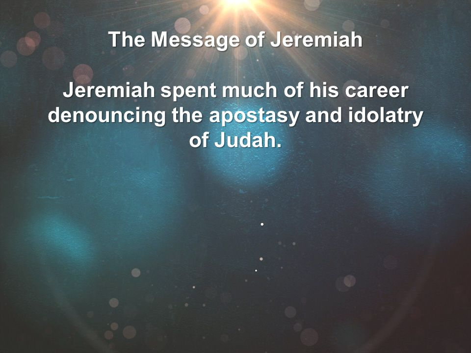 Jeremiah spent much of his career denouncing the apostasy and idolatry of Judah.