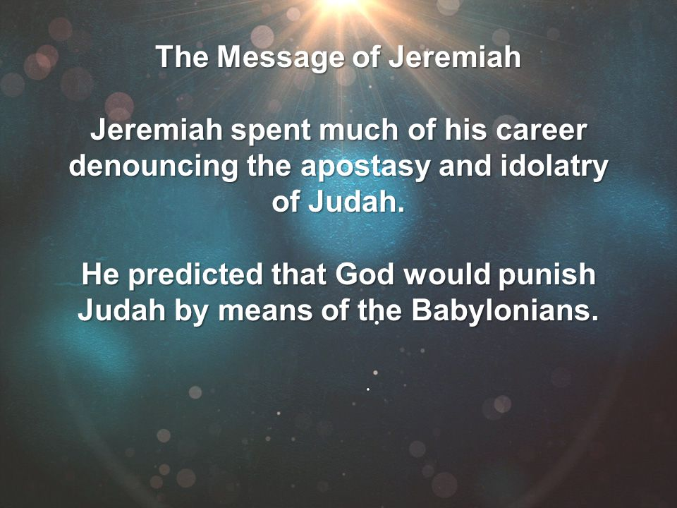 The Message of Jeremiah Jeremiah spent much of his career denouncing the apostasy and idolatry of Judah. He predicted that God would punish Judah by m