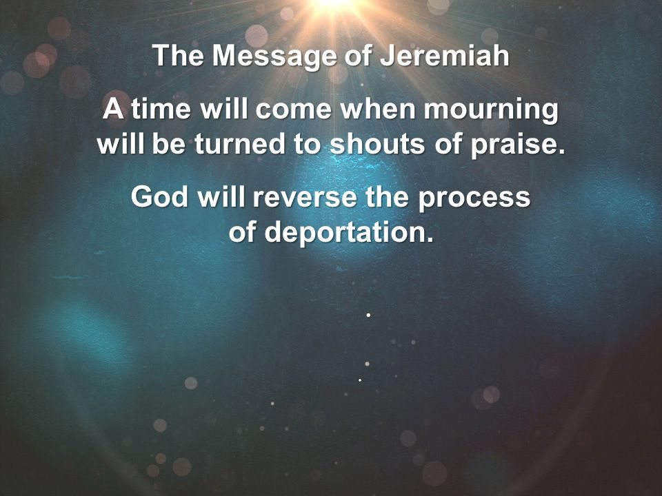The Message of Jeremiah A time will come when mourning will be turned to shouts of praise. God will reverse the process of deportation.