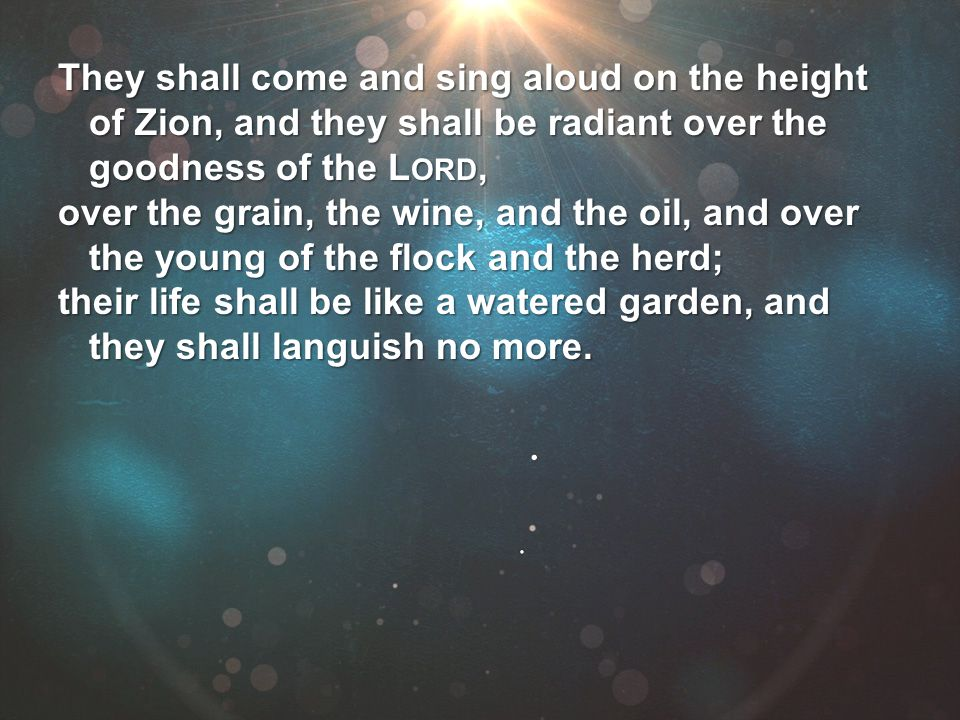 They shall come and sing aloud on the height of Zion, and they shall be radiant over the of Zion, and they shall be radiant over the goodness of the L
