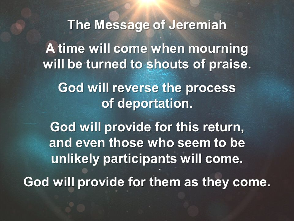 The Message of Jeremiah A time will come when mourning will be turned to shouts of praise. God will reverse the process of deportation. God will provi