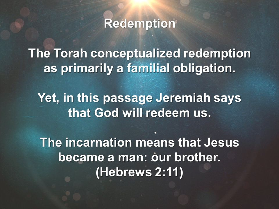 Redemption The Torah conceptualized redemption as primarily a familial obligation. Yet, in this passage Jeremiah says that God will redeem us. The inc
