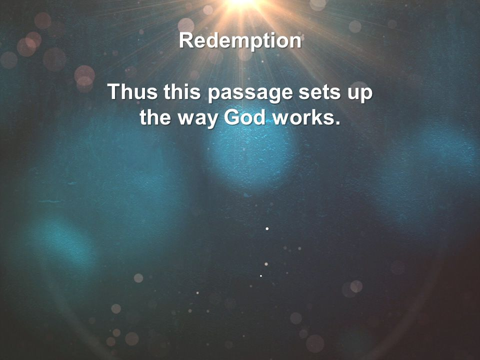 Redemption Thus this passage sets up the way God works.