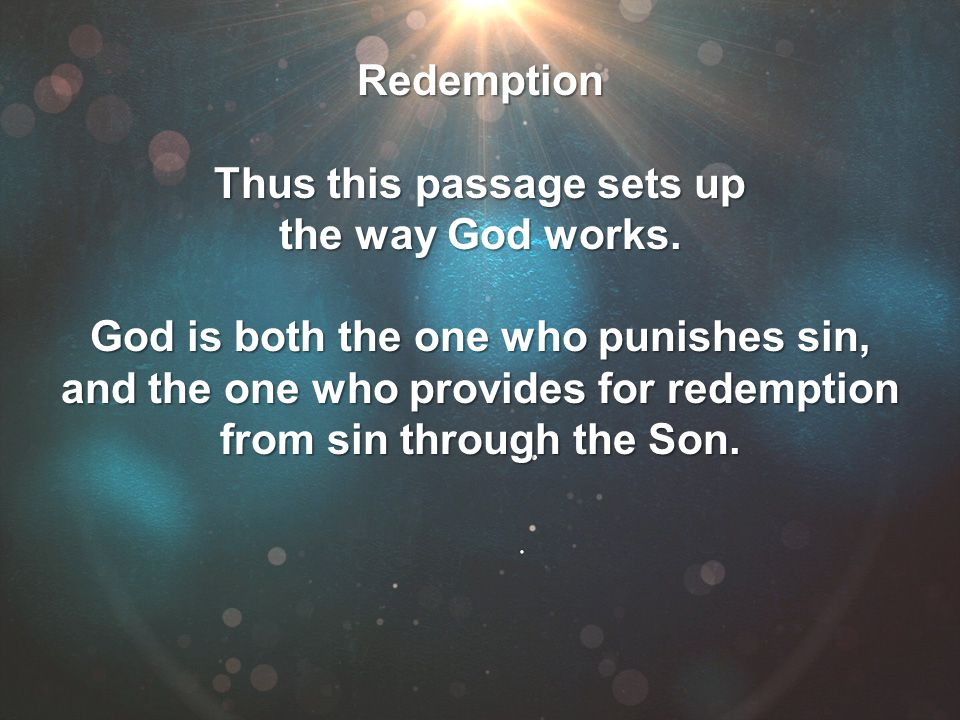 Redemption Thus this passage sets up the way God works. God is both the one who punishes sin, and the one who provides for redemption from sin through