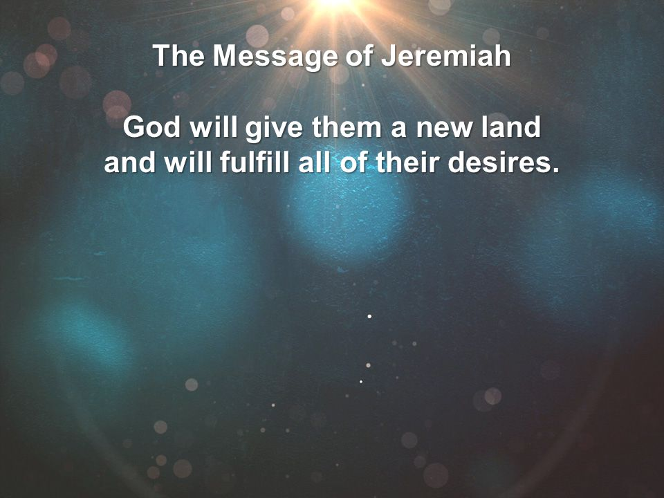 The Message of Jeremiah God will give them a new land and will fulfill all of their desires.