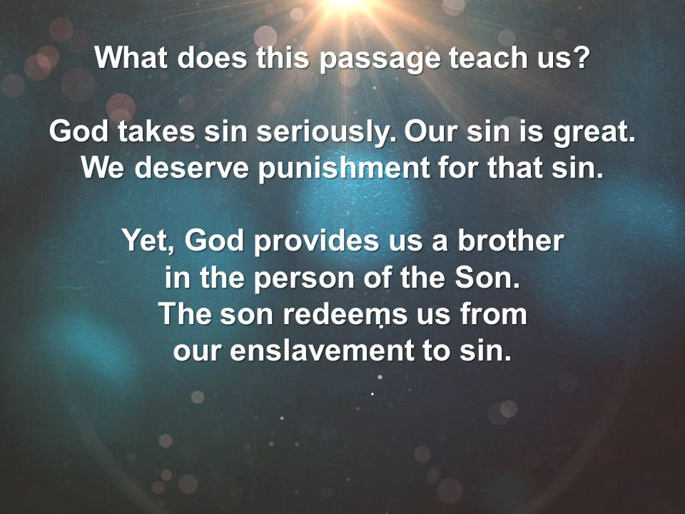 What does this passage teach us? God takes sin seriously. Our sin is great. We deserve punishment for that sin. Yet, God provides us a brother in the