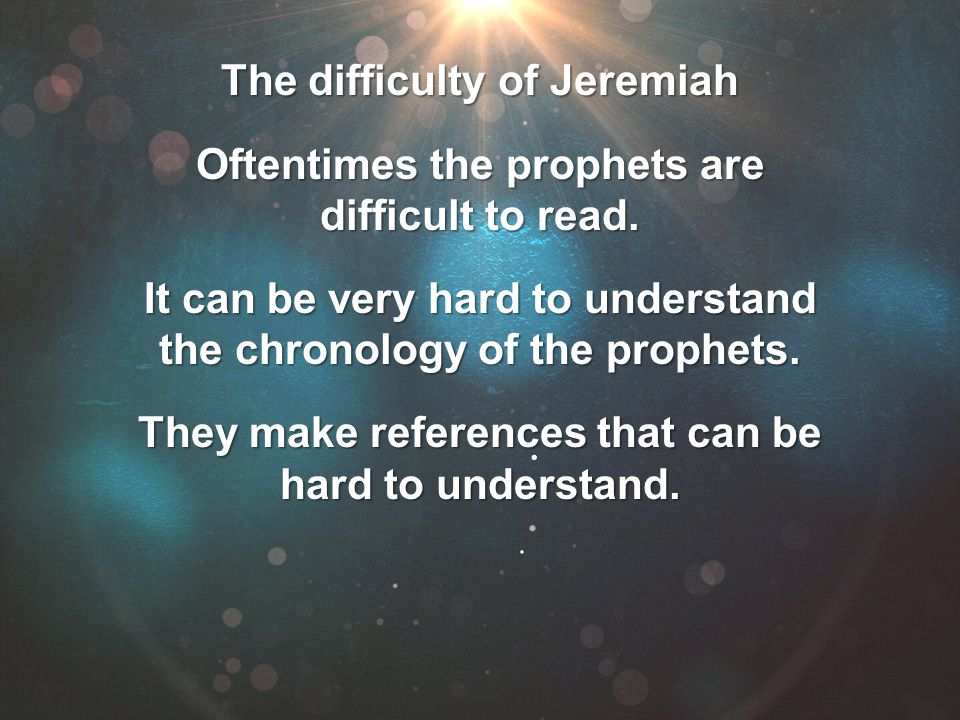 The difficulty of Jeremiah Oftentimes the prophets are difficult to read. It can be very hard to understand the chronology of the prophets. They make