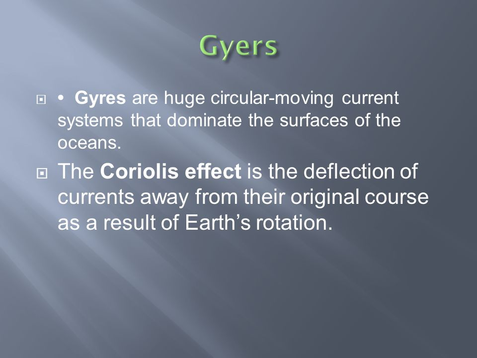 Gyres are huge circular-moving current systems that dominate the surfaces of the oceans.  The Coriolis effect is the deflection of currents away fr