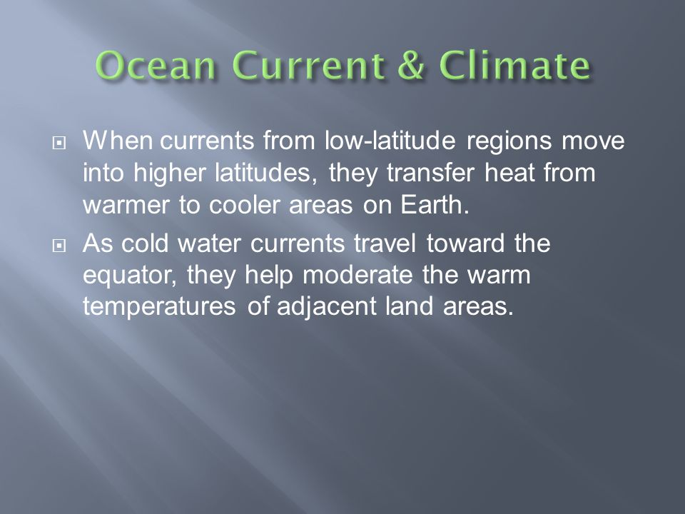  When currents from low-latitude regions move into higher latitudes, they transfer heat from warmer to cooler areas on Earth.  As cold water current