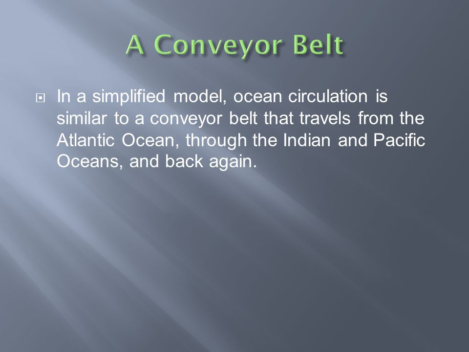  In a simplified model, ocean circulation is similar to a conveyor belt that travels from the Atlantic Ocean, through the Indian and Pacific Oceans,