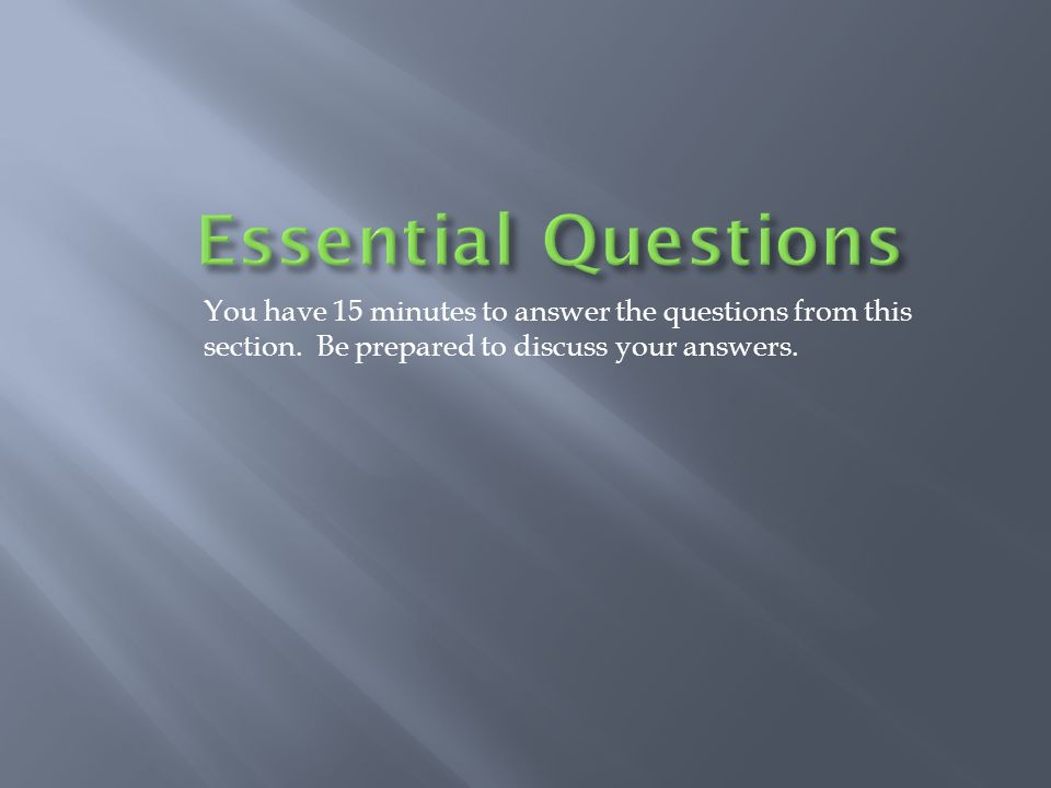 You have 15 minutes to answer the questions from this section. Be prepared to discuss your answers.