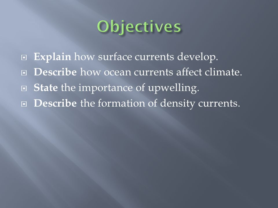  Explain how surface currents develop.  Describe how ocean currents affect climate.  State the importance of upwelling.  Describe the formation of