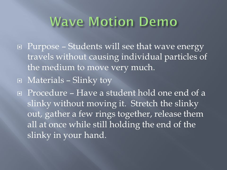  Purpose – Students will see that wave energy travels without causing individual particles of the medium to move very much.  Materials – Slinky toy